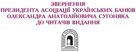 ЗВЕРНЕННЯЗВЕРНЕННЯ ПРЕЗИДЕНТА АСОЦІАЦІЇ УКРАЇНСЬКИХ БАНКІВ ОЛЕКСАНДРА АНАТОЛІЙОВИЧА СУГОНЯКА ДО ЧИТАЧІВ ВИДАННЯ