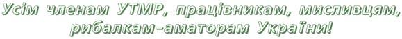 Усім членам УТМР, працівникам, мисливцям, рибалкам-аматорам України!