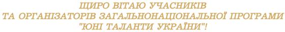 """ЩИРО ВІТАЮ УЧАСНИКІВ ТА ОРГАНІЗАТОРІВ ЗАГАЛЬНОНАЦІОНАЛЬНОЇ ПРОГРАМИ """"ЮНІ ТАЛАНТИ УКРАЇНИ""""!"""